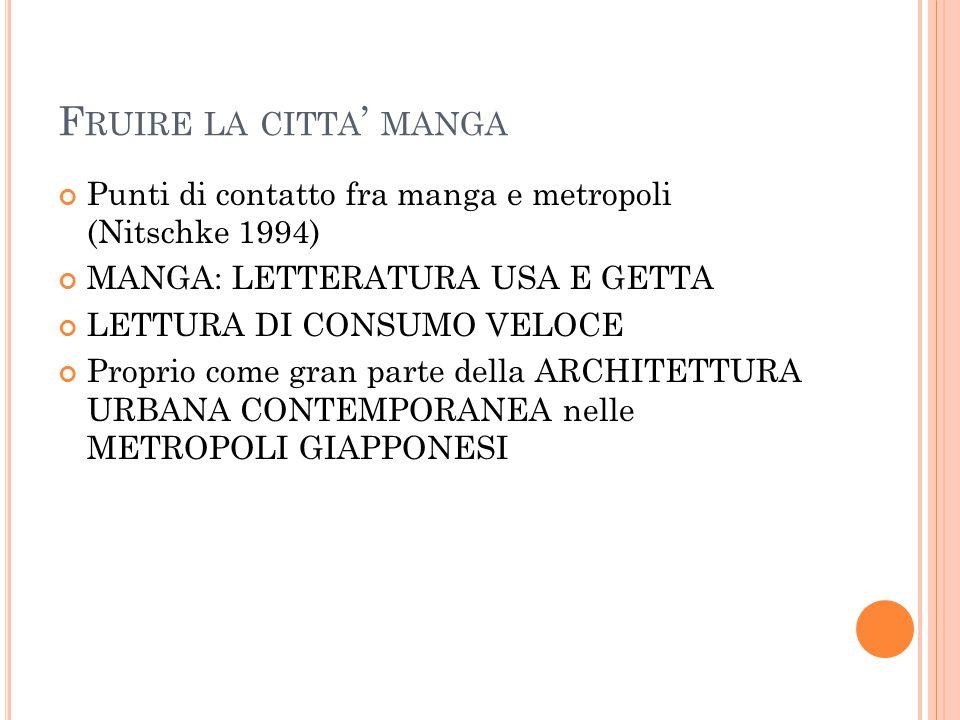 F RUIRE LA CITTA ' MANGA Punti di contatto fra manga e metropoli (Nitschke 1994) MANGA: LETTERATURA USA E GETTA LETTURA DI CONSUMO VELOCE Proprio come gran parte della ARCHITETTURA URBANA CONTEMPORANEA nelle METROPOLI GIAPPONESI