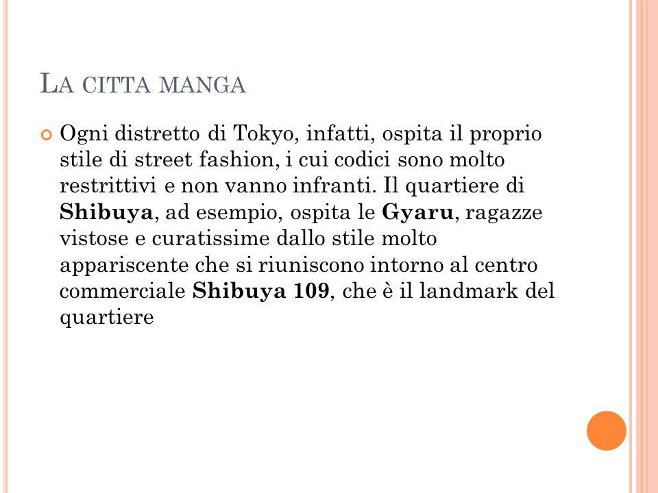 L A CITTA MANGA Ogni distretto di Tokyo, infatti, ospita il proprio stile di street fashion, i cui codici sono molto restrittivi e non vanno infranti.