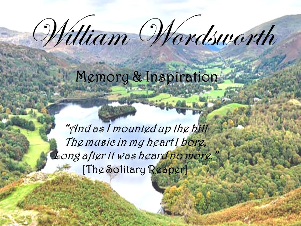 "William Wordsworth ""And as I mounted up the hill The music in my heart I bore, Long after it was heard no more."" [The Solitary Reaper] Memory & Inspir"