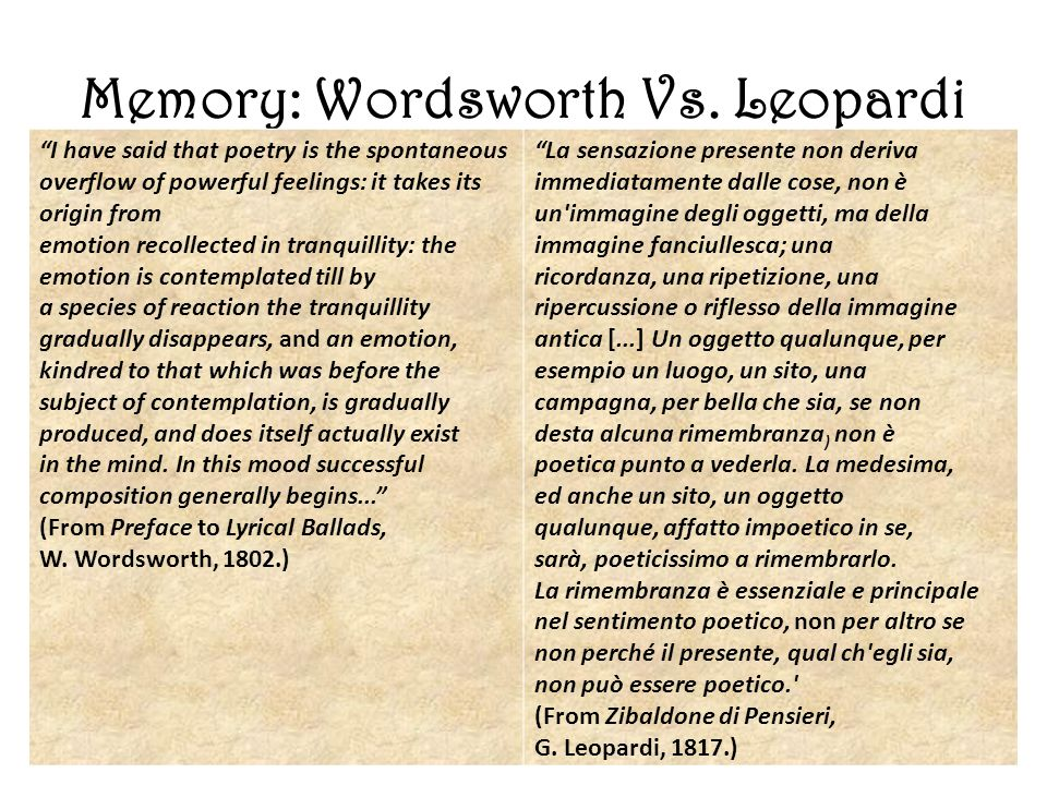 "Memory: Wordsworth Vs. Leopardi ""I have said that poetry is the spontaneous overflow of powerful feelings: it takes its origin from emotion recollecte"
