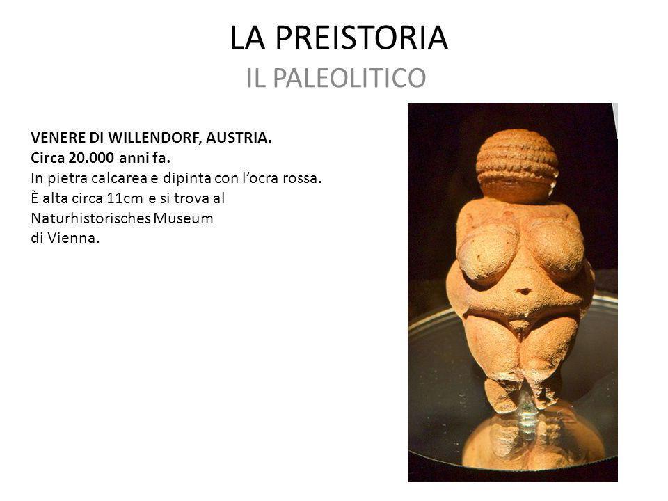 LA PREISTORIA IL PALEOLITICO VENERE DI WILLENDORF, AUSTRIA. Circa 20.000 anni fa. In pietra calcarea e dipinta con l'ocra rossa. È alta circa 11cm e s
