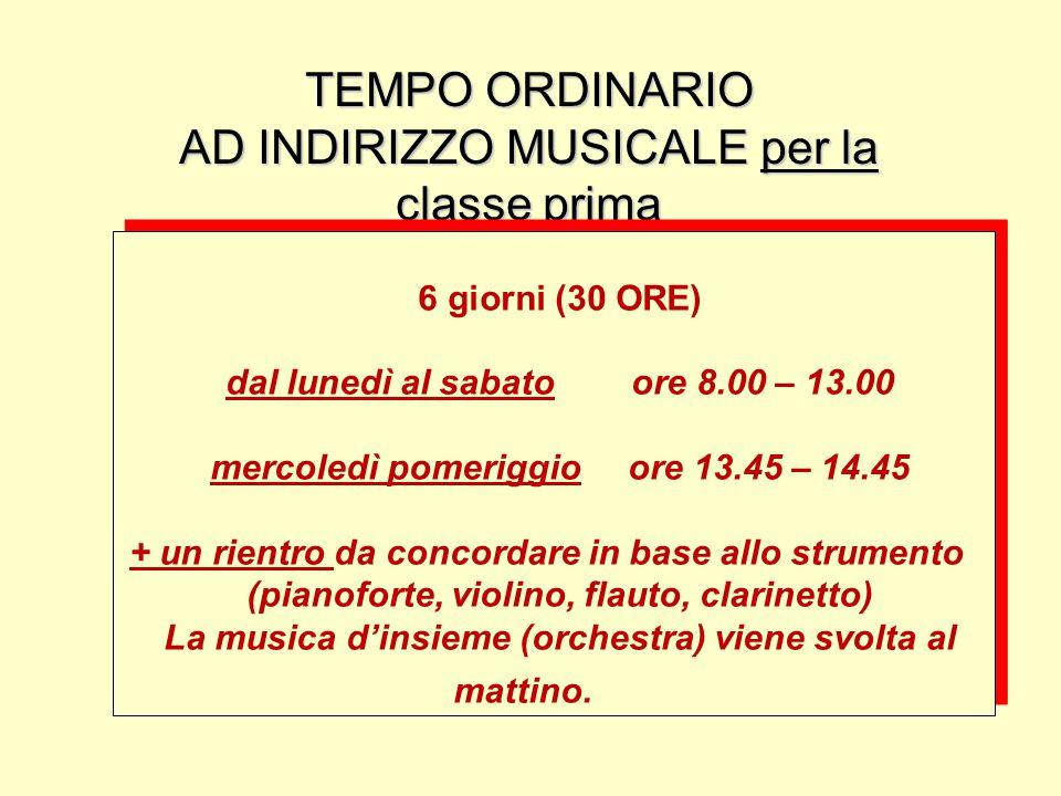 TEMPO ORDINARIO AD INDIRIZZO MUSICALE per la classe prima 6 giorni (30 ORE) dal lunedì al sabato ore 8.00 – 13.00 mercoledì pomeriggio ore 13.45 – 14.