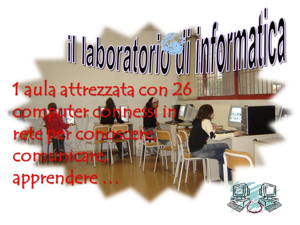 1 aula attrezzata con 26 computer connessi in rete per conoscere, comunicare, apprendere …