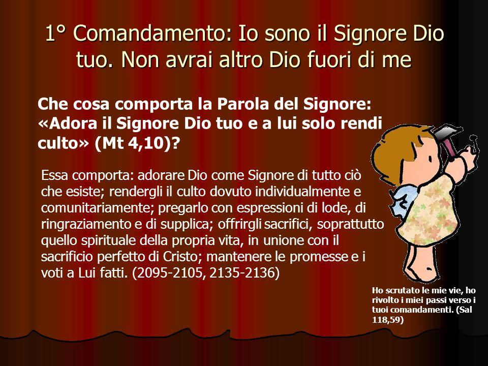 1° Comandamento: Io sono il Signore Dio tuo. Non avrai altro Dio fuori di me Che cosa implica l'affermazione di Dio: «Io sono il Signore Dio tuo» (Es