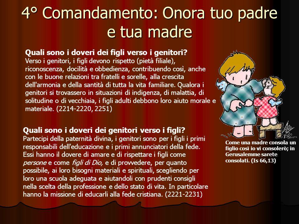 4° Comandamento: Onora tuo padre e tua madre Che cosa comanda il quarto Comandamento? Esso comanda di onorare e rispettare i nostri genitori e coloro