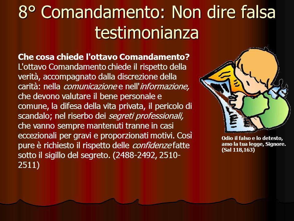 8° Comandamento: Non dire falsa testimonianza Odio il falso e lo detesto, amo la tua legge, Signore. (Sal 118,163) Che cosa proibisce l'ottavo Comanda