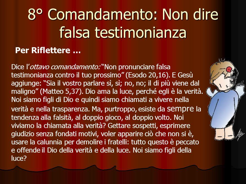 8° Comandamento: Non dire falsa testimonianza Odio il falso e lo detesto, amo la tua legge, Signore. (Sal 118,163) Che cosa chiede l'ottavo Comandamen