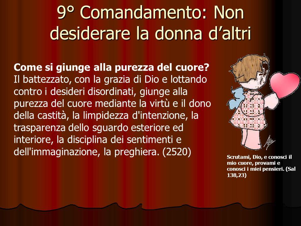 9° Comandamento: Non desiderare la donna d'altri Che cosa richiede il nono Comandamento? Il nono Comandamento richiede di vincere la concupiscenza car