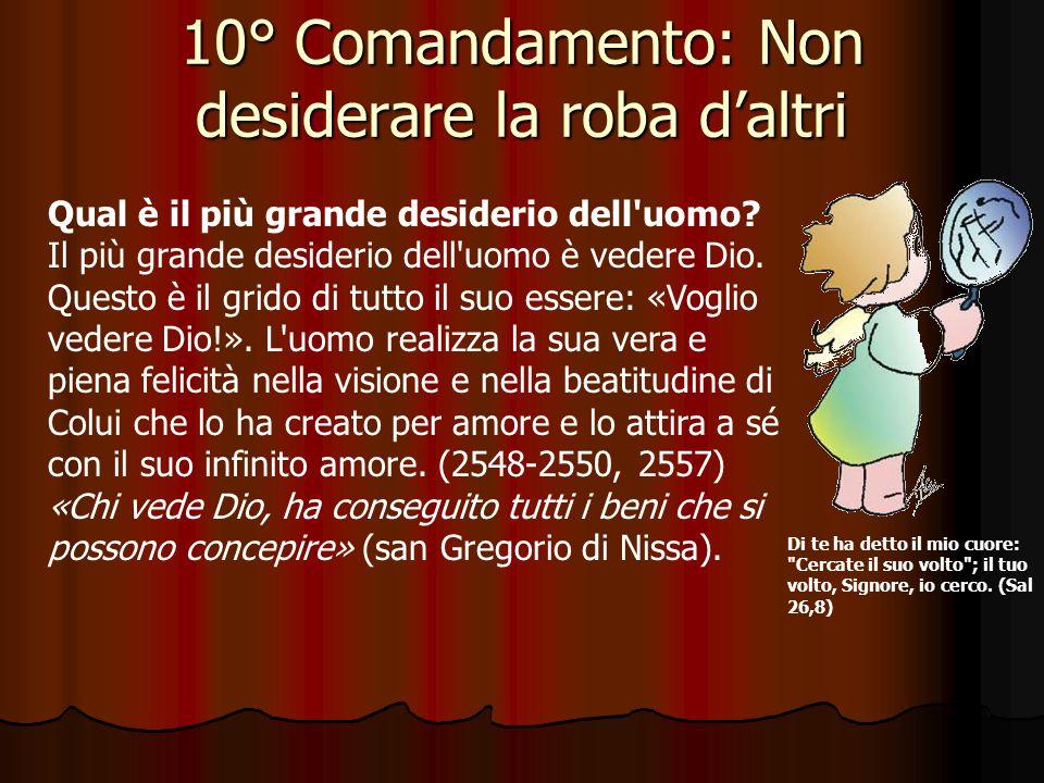 10° Comandamento: Non desiderare la roba d'altri Che cosa richiede e che cosa proibisce il decimo Comandamento? Questo Comandamento, che completa il p