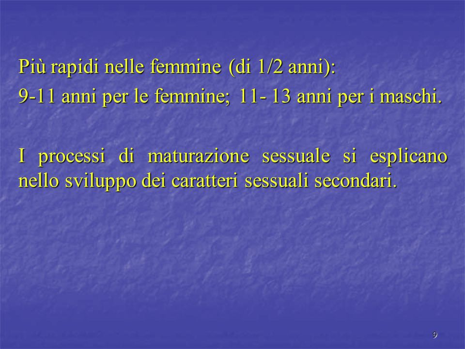 9 Più rapidi nelle femmine (di 1/2 anni): 9-11 anni per le femmine; 11- 13 anni per i maschi. I processi di maturazione sessuale si esplicano nello sv