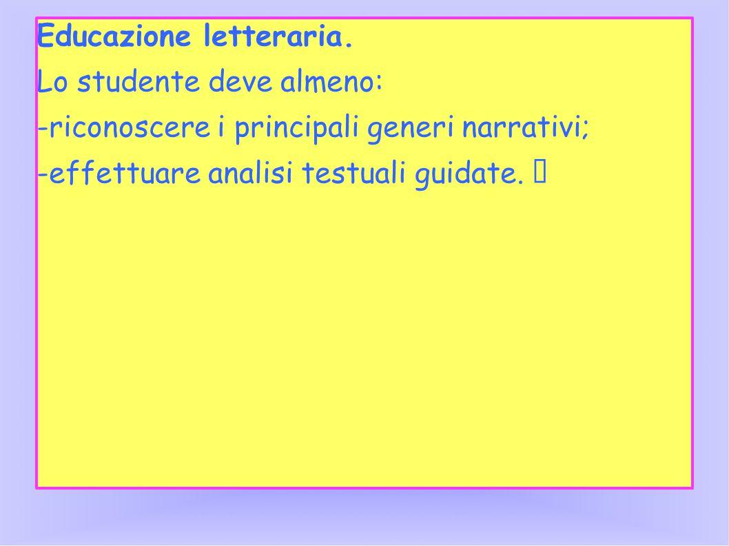 Educazione letteraria. Lo studente deve almeno: -riconoscere i principali generi narrativi; -effettuare analisi testuali guidate.