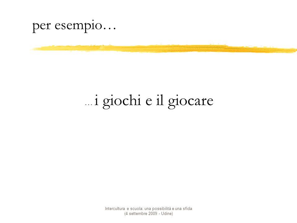 Intercultura e scuola: una possibilità e una sfida (4 settembre 2009 - Udine) … i giochi e il giocare per esempio…