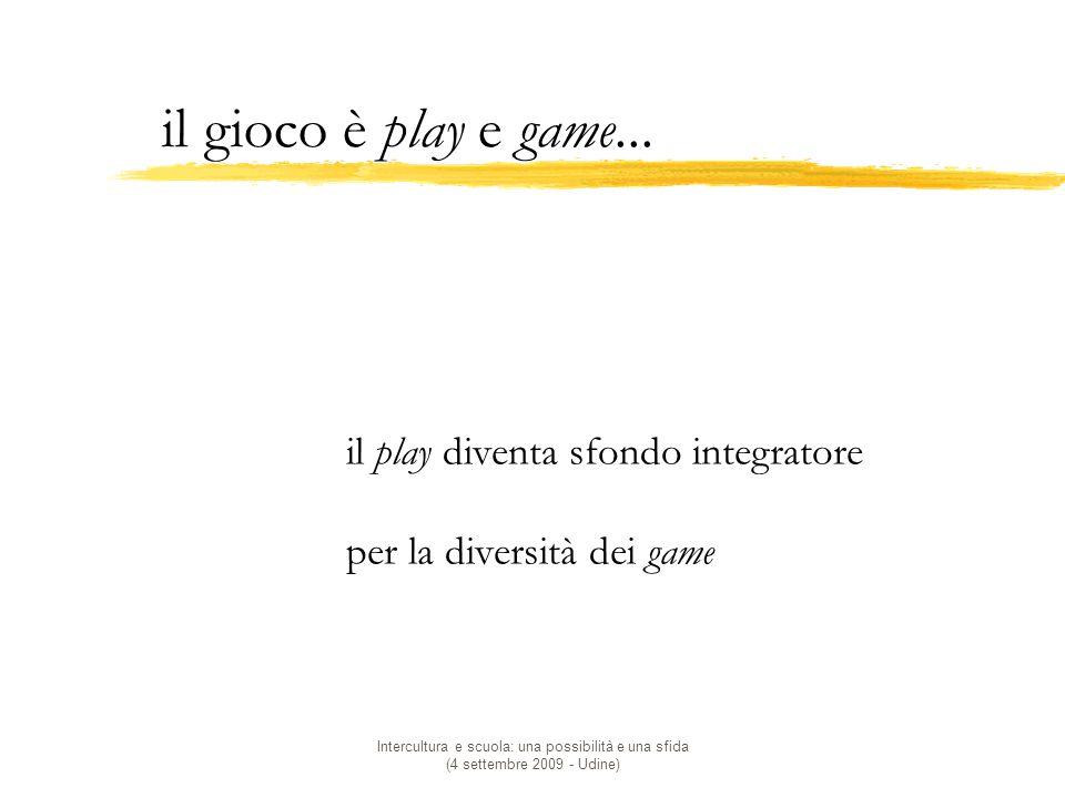 Intercultura e scuola: una possibilità e una sfida (4 settembre 2009 - Udine) il gioco è play e game...