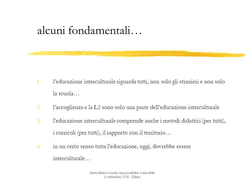 Intercultura e scuola: una possibilità e una sfida (4 settembre 2009 - Udine) 1.l'educazione interculturale riguarda tutti, non solo gli stranieri e non solo la scuola… 2.l'accoglienza e la L2 sono solo una parte dell'educazione interculturale 3.l'educazione interculturale comprende anche i metodi didattici (per tutti), i curricoli (per tutti), il rapporto con il territorio… 4.in un certo senso tutta l'educazione, oggi, dovrebbe essere interculturale… alcuni fondamentali…