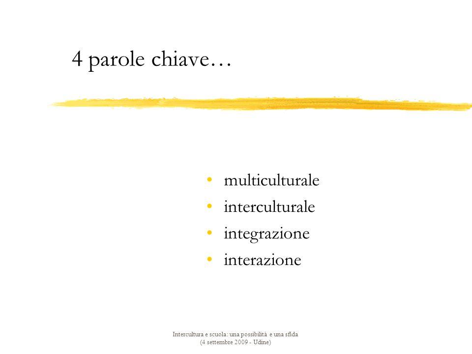 Intercultura e scuola: una possibilità e una sfida (4 settembre 2009 - Udine) 4 parole chiave… multiculturale interculturale integrazione interazione