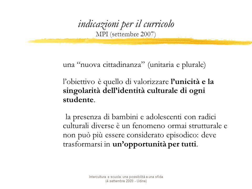 Intercultura e scuola: una possibilità e una sfida (4 settembre 2009 - Udine) indicazioni per il curricolo MPI (settembre 2007)  una nuova cittadinanza (unitaria e plurale)  l'obiettivo è quello di valorizzare l'unicità e la singolarità dell'identità culturale di ogni studente.