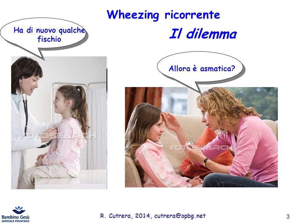 m m Allora è asmatica? m m Ha di nuovo qualche fischio Wheezing ricorrente Il dilemma R. Cutrera, 2014, cutrera@opbg.net 3