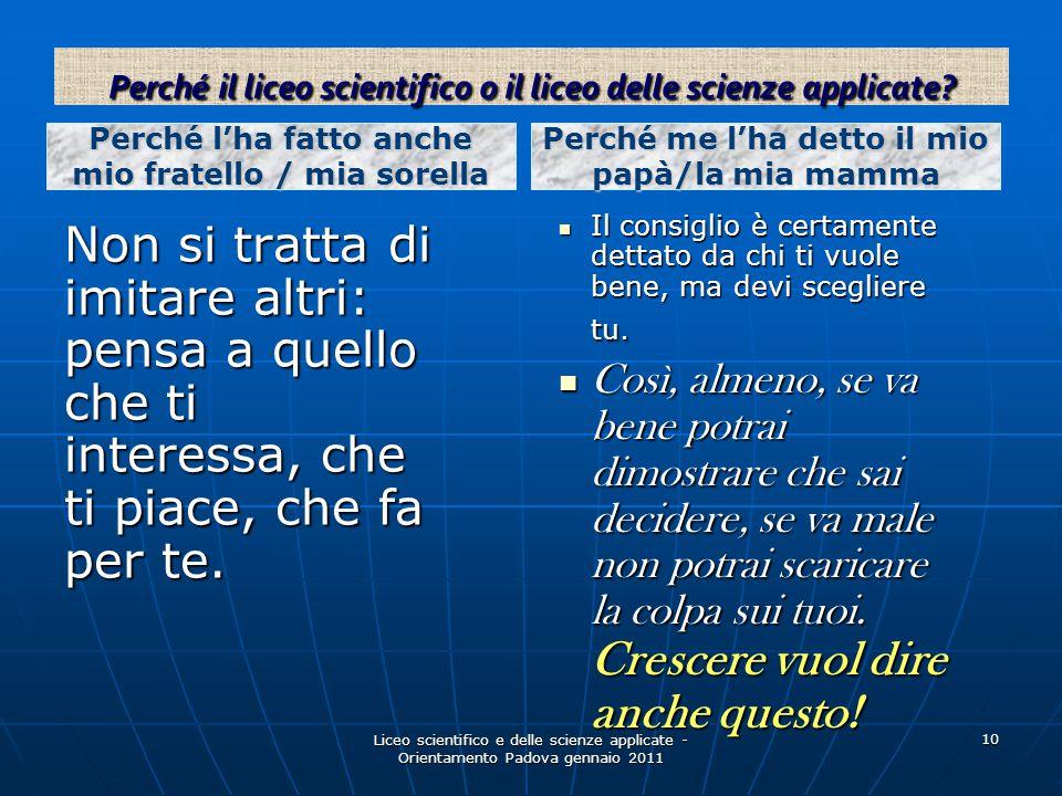 Liceo scientifico e delle scienze applicate - Orientamento Padova gennaio 2011 10 Non si tratta di imitare altri: pensa a quello che ti interessa, che