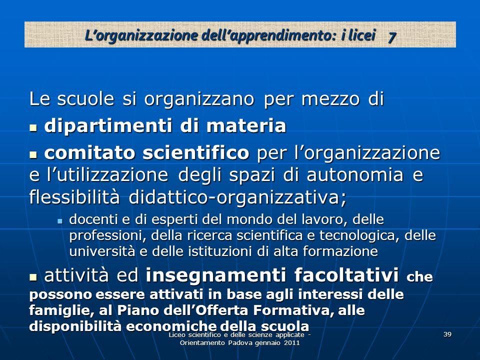 Liceo scientifico e delle scienze applicate - Orientamento Padova gennaio 2011 39 Le scuole si organizzano per mezzo di dipartimenti di materia dipart