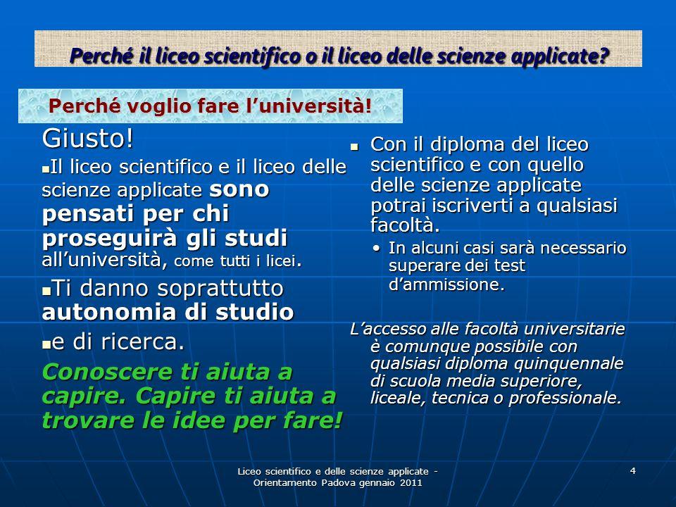 Liceo scientifico e delle scienze applicate - Orientamento Padova gennaio 2011 4 Perché voglio fare l'università! Giusto! Il liceo scientifico e il li