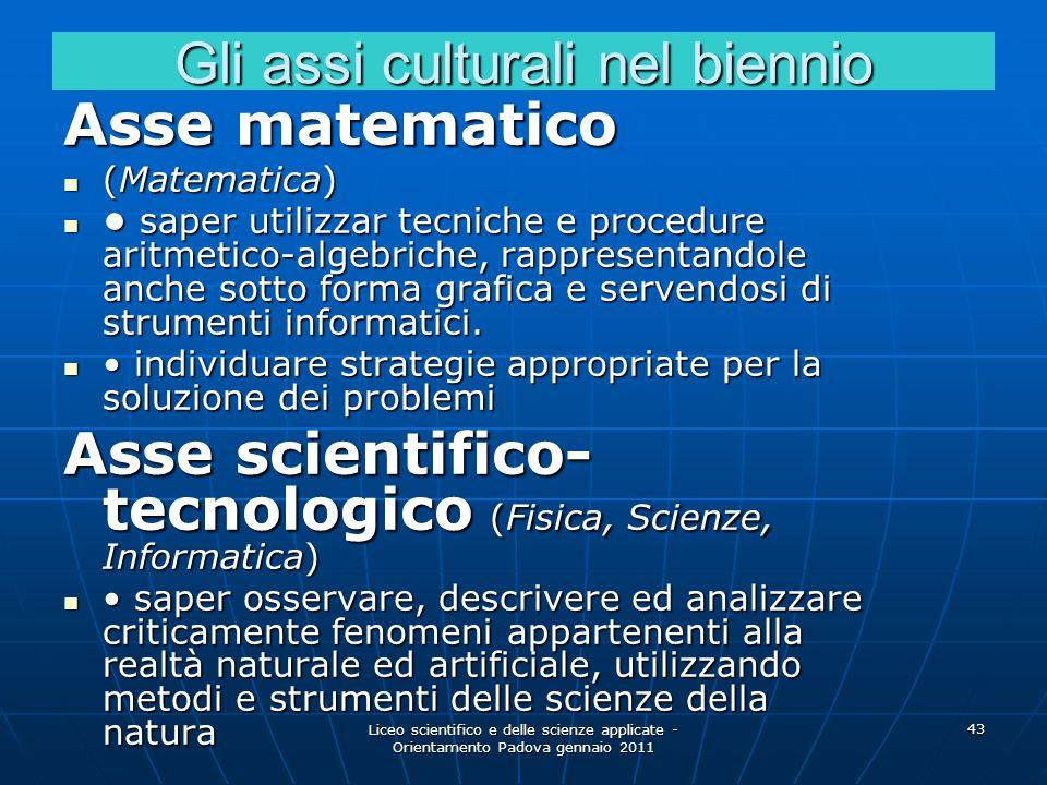Liceo scientifico e delle scienze applicate - Orientamento Padova gennaio 2011 43 Gli assi culturali nel biennio Asse matematico (Matematica) (Matemat