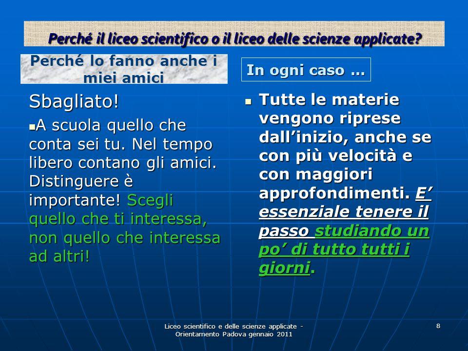 Liceo scientifico e delle scienze applicate - Orientamento Padova gennaio 2011 8 Perché lo fanno anche i miei amici In ogni caso … Sbagliato! A scuola