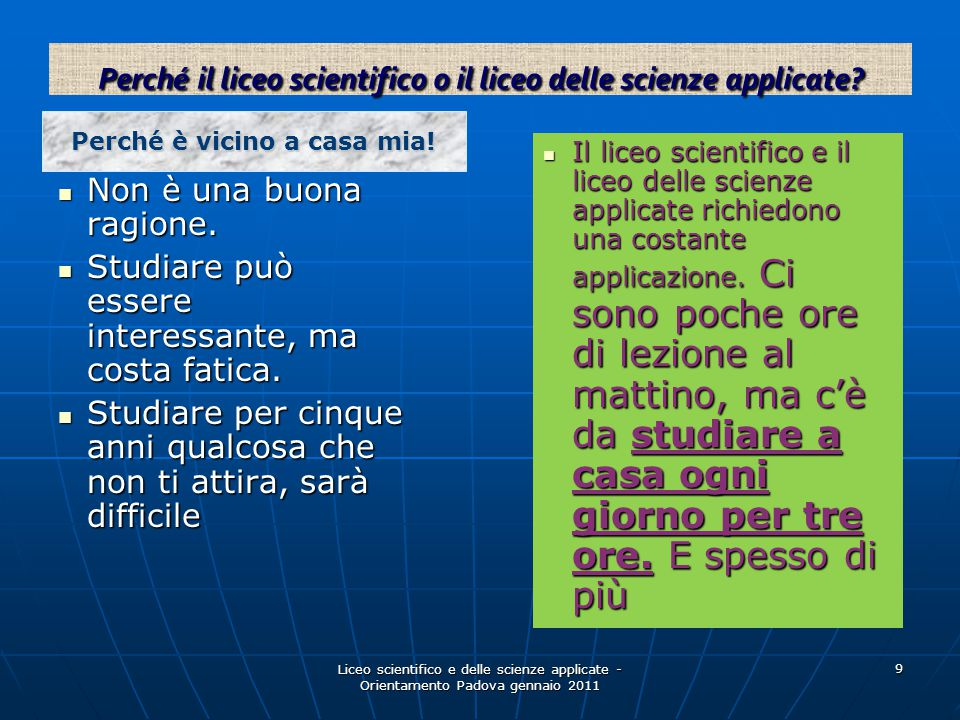 Liceo scientifico e delle scienze applicate - Orientamento Padova gennaio 2011 9 Non è una buona ragione. Non è una buona ragione. Studiare può essere