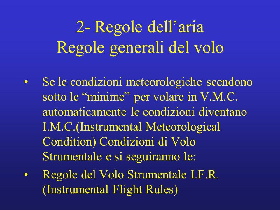 """2- Regole dell'aria Regole generali del volo Se le condizioni meteorologiche scendono sotto le """"minime"""" per volare in V.M.C. automaticamente le condiz"""