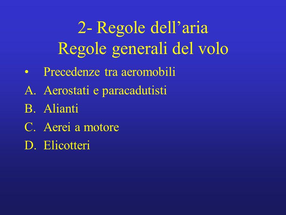 2- Regole dell'aria Regole generali del volo Precedenze tra aeromobili A.Aerostati e paracadutisti B.Alianti C.Aerei a motore D.Elicotteri