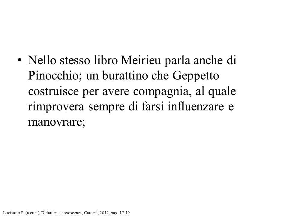 Nello stesso libro Meirieu parla anche di Pinocchio; un burattino che Geppetto costruisce per avere compagnia, al quale rimprovera sempre di farsi influenzare e manovrare; Lucisano P.