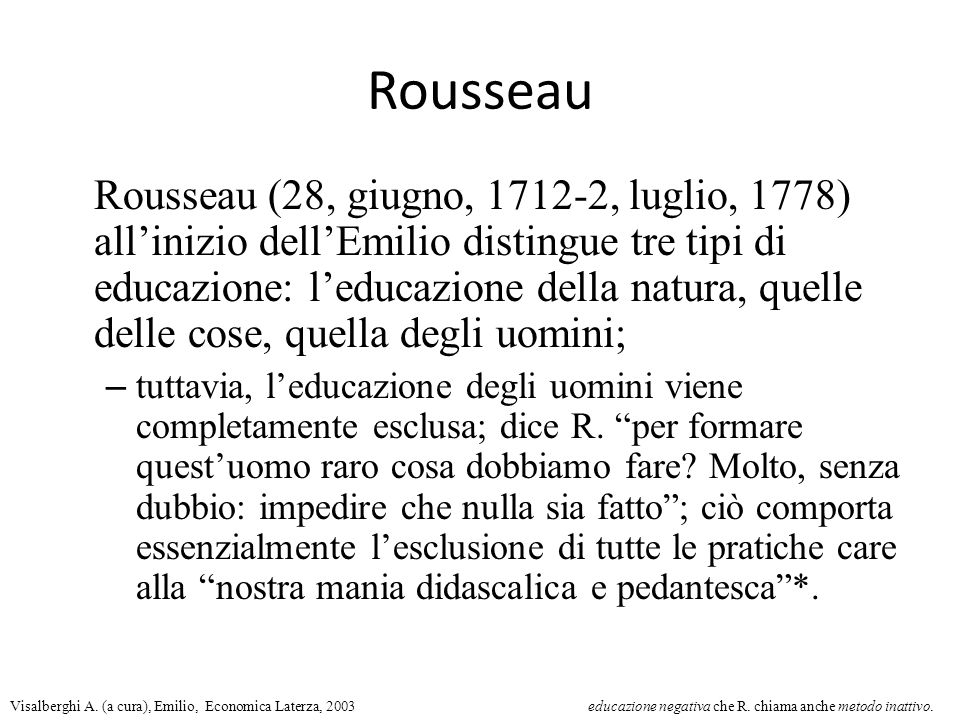 Rousseau Rousseau (28, giugno, 1712-2, luglio, 1778) all'inizio dell'Emilio distingue tre tipi di educazione: l'educazione della natura, quelle delle cose, quella degli uomini; – tuttavia, l'educazione degli uomini viene completamente esclusa; dice R.