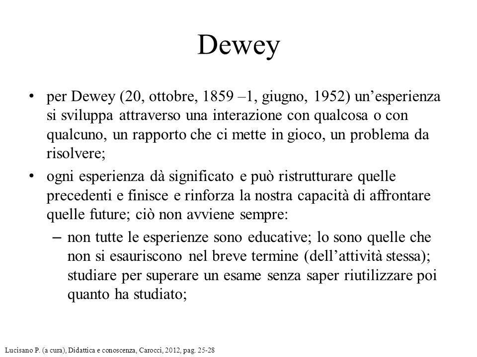 Dewey per Dewey (20, ottobre, 1859 –1, giugno, 1952) un'esperienza si sviluppa attraverso una interazione con qualcosa o con qualcuno, un rapporto che ci mette in gioco, un problema da risolvere; ogni esperienza dà significato e può ristrutturare quelle precedenti e finisce e rinforza la nostra capacità di affrontare quelle future; ciò non avviene sempre: – non tutte le esperienze sono educative; lo sono quelle che non si esauriscono nel breve termine (dell'attività stessa); studiare per superare un esame senza saper riutilizzare poi quanto ha studiato; Lucisano P.