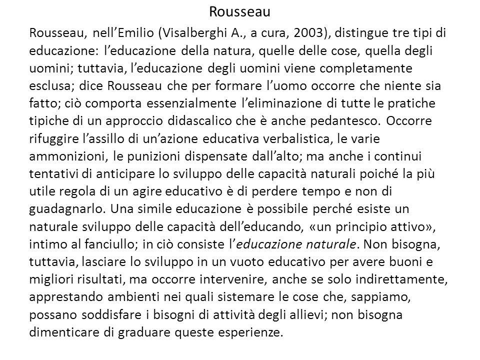 Rousseau Rousseau, nell'Emilio (Visalberghi A., a cura, 2003), distingue tre tipi di educazione: l'educazione della natura, quelle delle cose, quella degli uomini; tuttavia, l'educazione degli uomini viene completamente esclusa; dice Rousseau che per formare l'uomo occorre che niente sia fatto; ciò comporta essenzialmente l'eliminazione di tutte le pratiche tipiche di un approccio didascalico che è anche pedantesco.