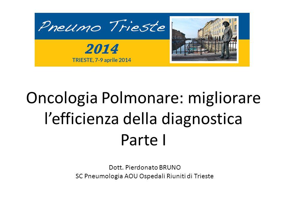 Oncologia Polmonare: migliorare l'efficienza della diagnostica Parte I Dott. Pierdonato BRUNO SC Pneumologia AOU Ospedali Riuniti di Trieste
