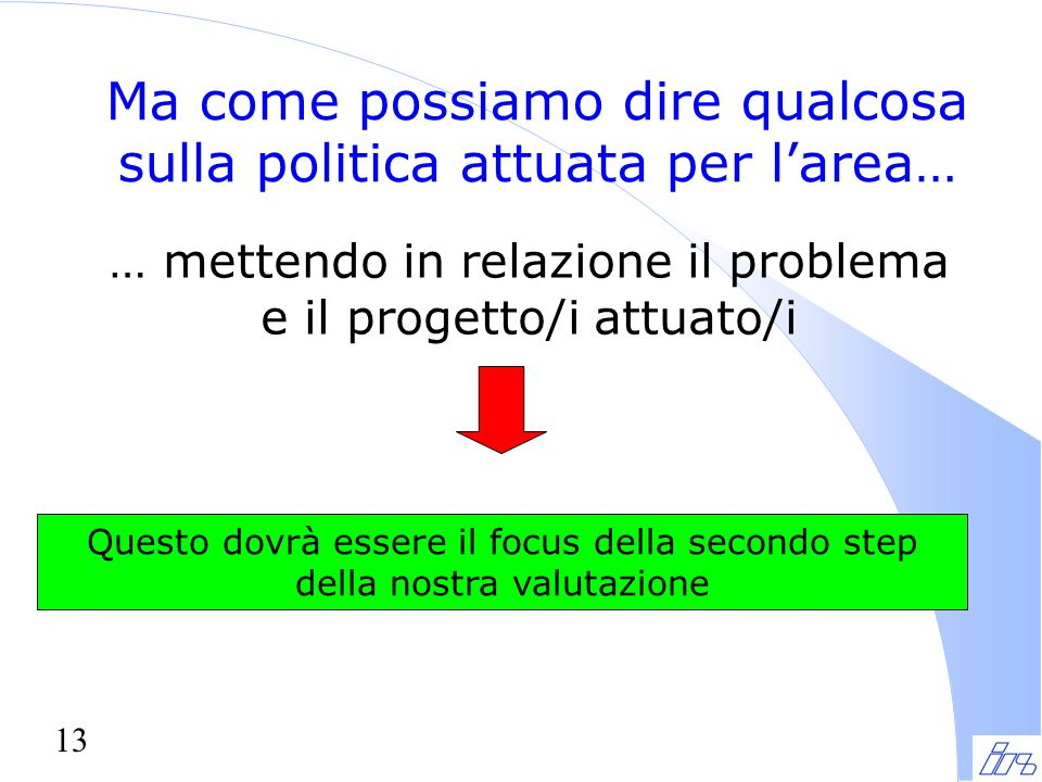 13 Ma come possiamo dire qualcosa sulla politica attuata per l'area… … mettendo in relazione il problema e il progetto/i attuato/i Questo dovrà essere il focus della secondo step della nostra valutazione