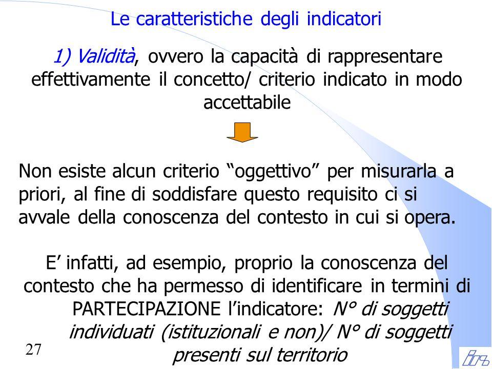 27 Le caratteristiche degli indicatori 1) Validità, ovvero la capacità di rappresentare effettivamente il concetto/ criterio indicato in modo accettab