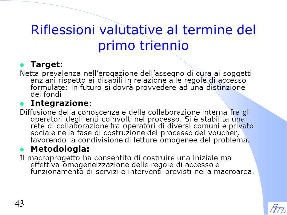 43 Riflessioni valutative al termine del primo triennio l Target: Netta prevalenza nell'erogazione dell'assegno di cura ai soggetti anziani rispetto a