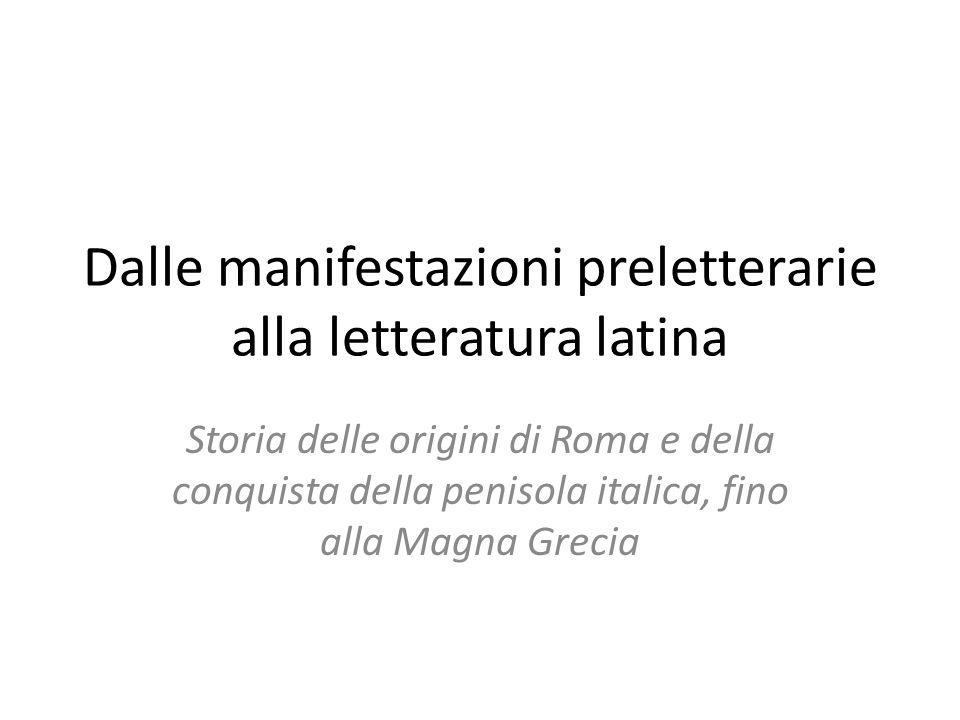 Dalle manifestazioni preletterarie alla letteratura latina Storia delle origini di Roma e della conquista della penisola italica, fino alla Magna Grec