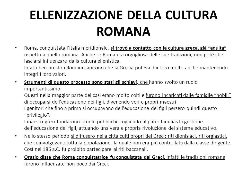 """ELLENIZZAZIONE DELLA CULTURA ROMANA Roma, conquistata l'Italia meridionale, si trovò a contatto con la cultura greca, già """"adulta"""" rispetto a quella r"""