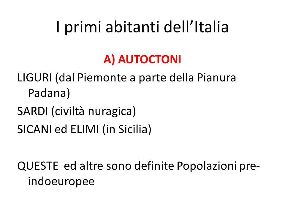 I primi abitanti dell'Italia A) AUTOCTONI LIGURI (dal Piemonte a parte della Pianura Padana) SARDI (civiltà nuragica) SICANI ed ELIMI (in Sicilia) QUE