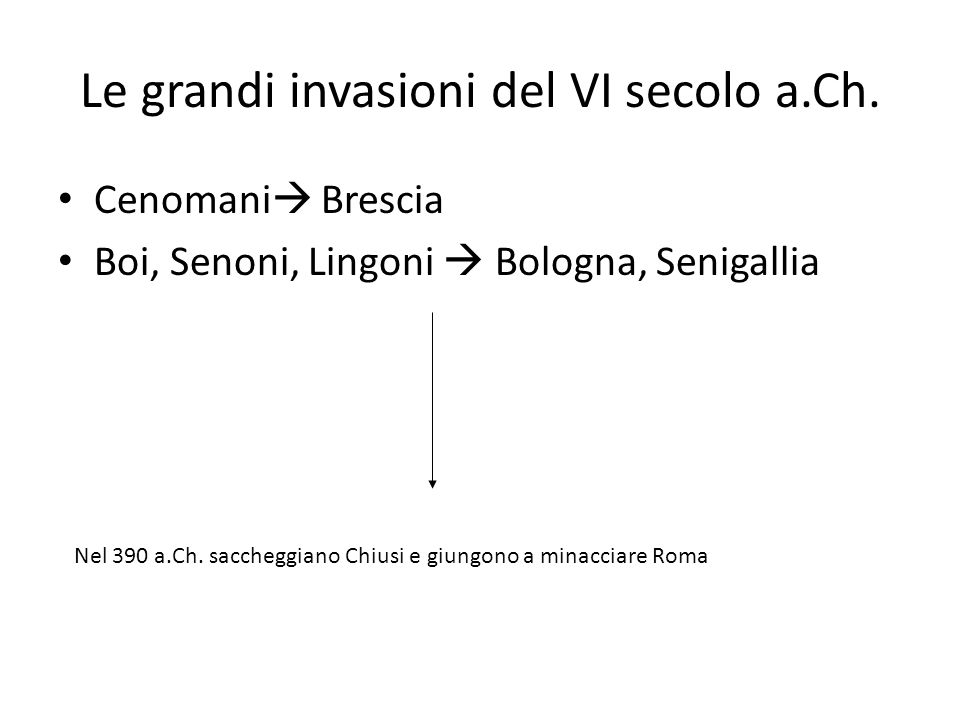 Le grandi invasioni del VI secolo a.Ch. Cenomani  Brescia Boi, Senoni, Lingoni  Bologna, Senigallia Nel 390 a.Ch. saccheggiano Chiusi e giungono a m