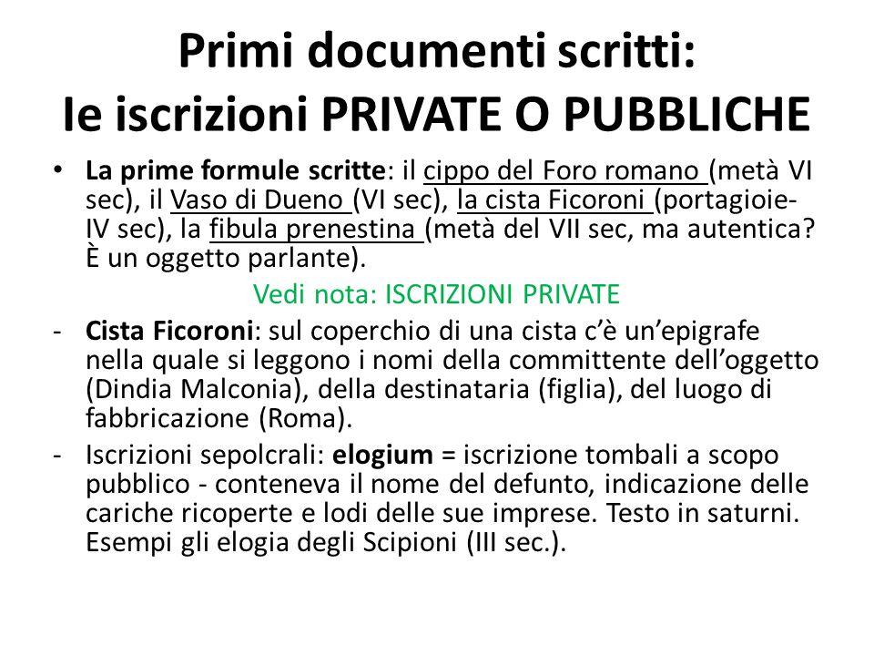 Primi documenti scritti: Ie iscrizioni PRIVATE O PUBBLICHE La prime formule scritte: il cippo del Foro romano (metà VI sec), il Vaso di Dueno (VI sec)