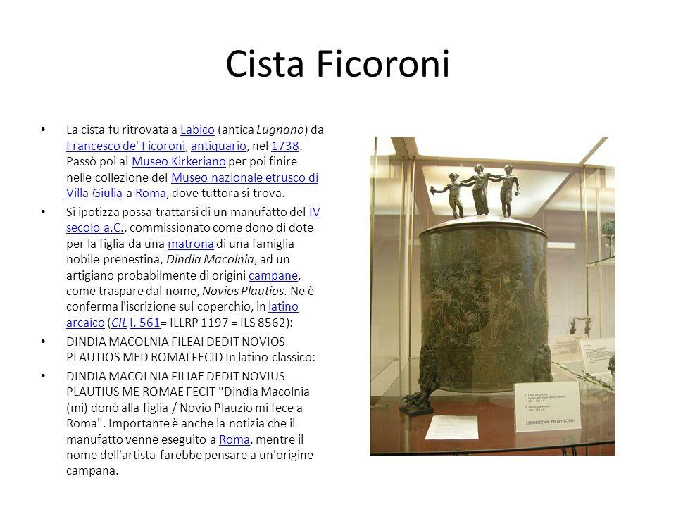 Cista Ficoroni La cista fu ritrovata a Labico (antica Lugnano) da Francesco de' Ficoroni, antiquario, nel 1738. Passò poi al Museo Kirkeriano per poi