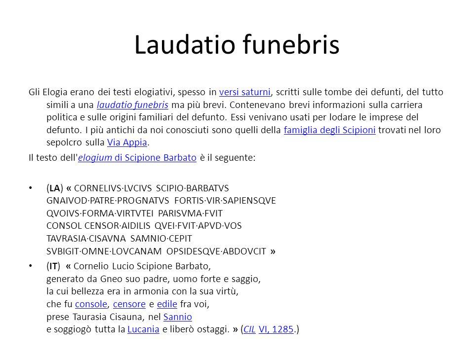 Laudatio funebris Gli Elogia erano dei testi elogiativi, spesso in versi saturni, scritti sulle tombe dei defunti, del tutto simili a una laudatio fun