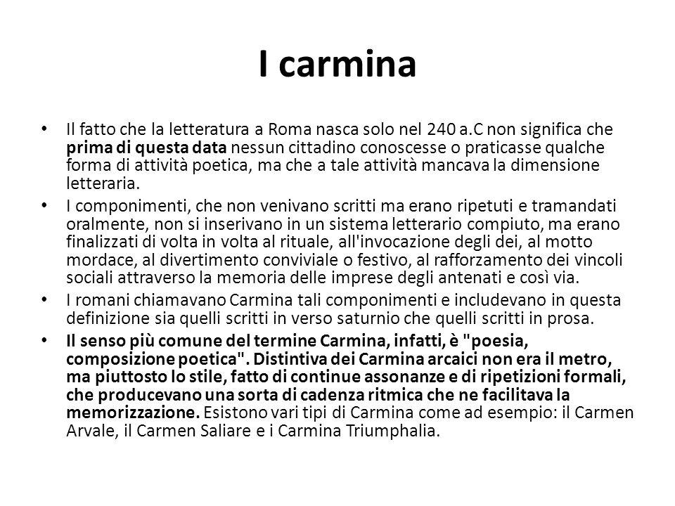 I carmina Il fatto che la letteratura a Roma nasca solo nel 240 a.C non significa che prima di questa data nessun cittadino conoscesse o praticasse qu