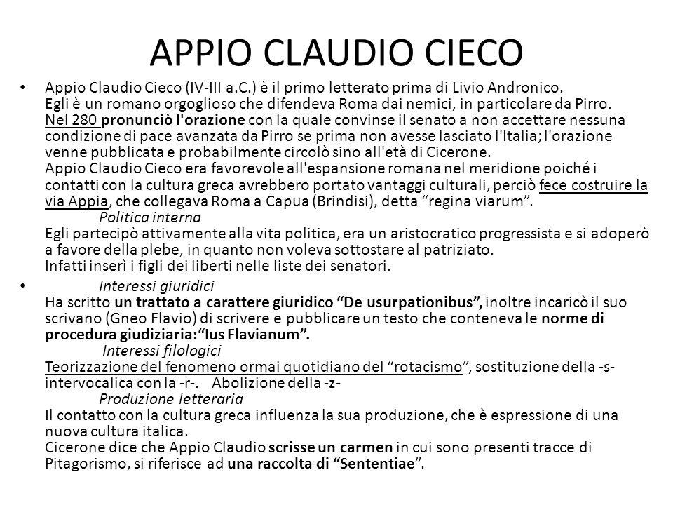 APPIO CLAUDIO CIECO Appio Claudio Cieco (IV-III a.C.) è il primo letterato prima di Livio Andronico. Egli è un romano orgoglioso che difendeva Roma da