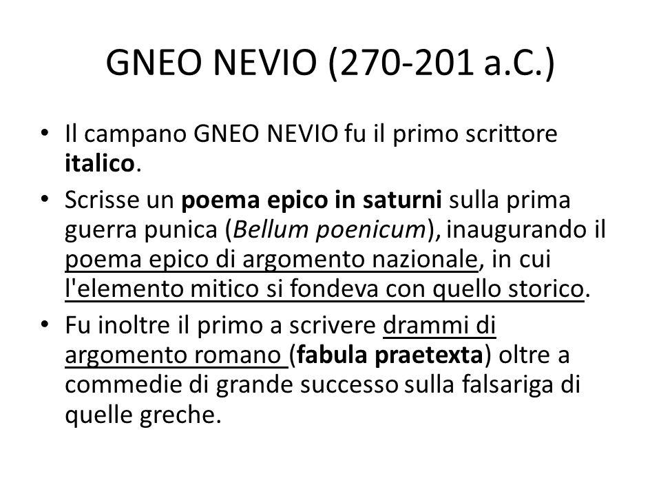 GNEO NEVIO (270-201 a.C.) Il campano GNEO NEVIO fu il primo scrittore italico. Scrisse un poema epico in saturni sulla prima guerra punica (Bellum poe