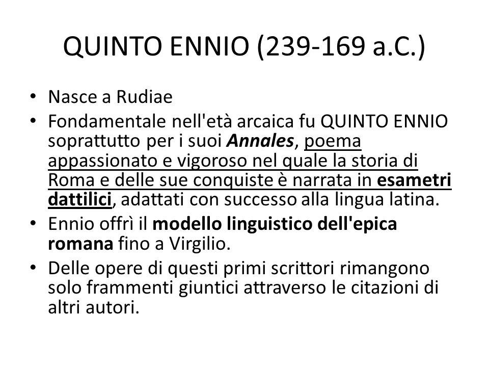 QUINTO ENNIO (239-169 a.C.) Nasce a Rudiae Fondamentale nell'età arcaica fu QUINTO ENNIO soprattutto per i suoi Annales, poema appassionato e vigoroso