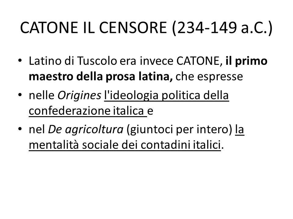 CATONE IL CENSORE (234-149 a.C.) Latino di Tuscolo era invece CATONE, il primo maestro della prosa latina, che espresse nelle Origines l'ideologia pol