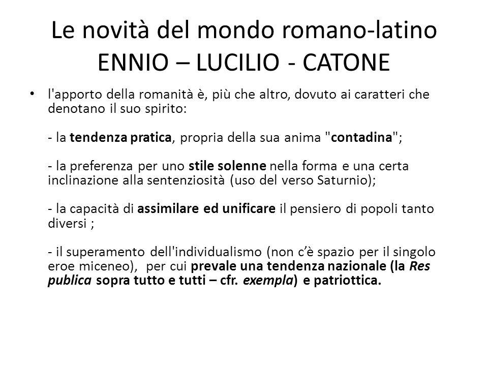 Le novità del mondo romano-latino ENNIO – LUCILIO - CATONE l'apporto della romanità è, più che altro, dovuto ai caratteri che denotano il suo spirito:
